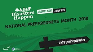 Disasters Happen: Prepare now; Learn how: National Preparedness Month 2018: ready.gov/september (Ready.gov and FEMA)