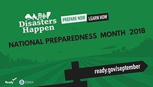 Disasters Happen: Prepare now; Learn how: National Preparedness Month 2018: ready.gov/september (Ready.gov and FEMA)