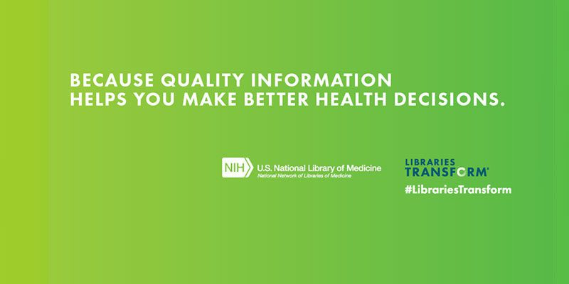 Because quality information helps you make better health decisions, U.S. National Library of Medicine National Network of Libraries of Medicine and Libraries Transform #LibrariesTransform