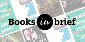 Books in Brief with book covers for We Ride Upon Sticks by Quan Barry, Textbook by Amy Krouse Rosenthal, The Princess Bride by William Goldman, and The Housekeeper and the Professor by Yoko Ogawa