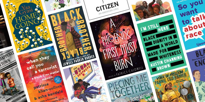 Book covers for The New Jim Crow; Something Happened in Our Town, Homegoing; When They Call You a Terrorist: A Black Lives Matter Memoir; Black Brother, Black Brother; The Usual Suspects; Citizen; A Phoenix First Must Burn; Piecing Me Together; I'm Still Here: Black Dignity in a World Made for Whiteness; Voice of Freedom, So You Want to Talk About Race; Black Enough