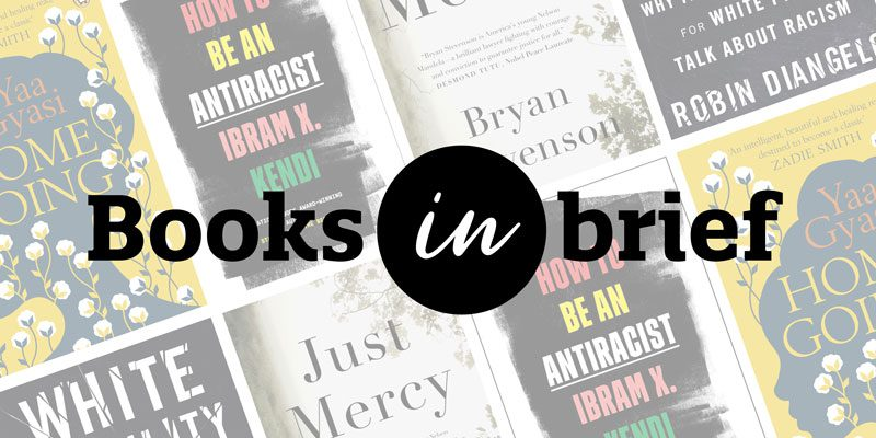 Books in Brief: Book covers for Homegoing, How to Be an Antiracist, Just Mercy, White Fragility