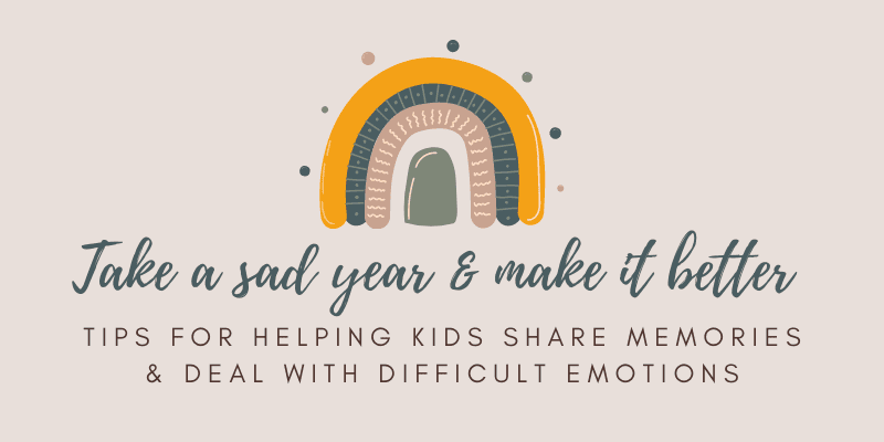 Take a Sad Year & Make It Better: Tips for helping kids share memories and deal with difficult emotions